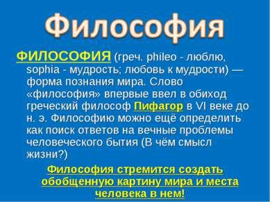 ФИЛОСОФИЯ (греч. phileo - люблю, sophia - мудрость; любовь к мудрости) —форма...