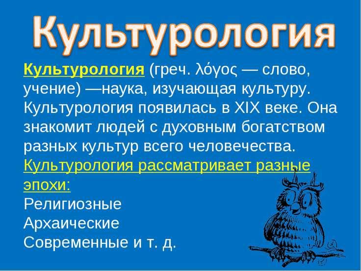 Культурология (греч. λόγος — слово, учение) —наука, изучающая культуру. Культ...