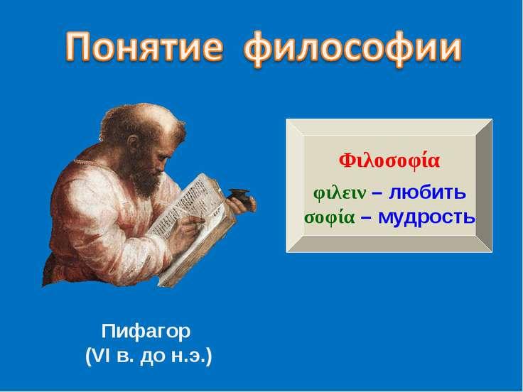 Пифагор (VI в. до н.э.) Φιλοσοφία φιλειν – любить σοφία – мудрость