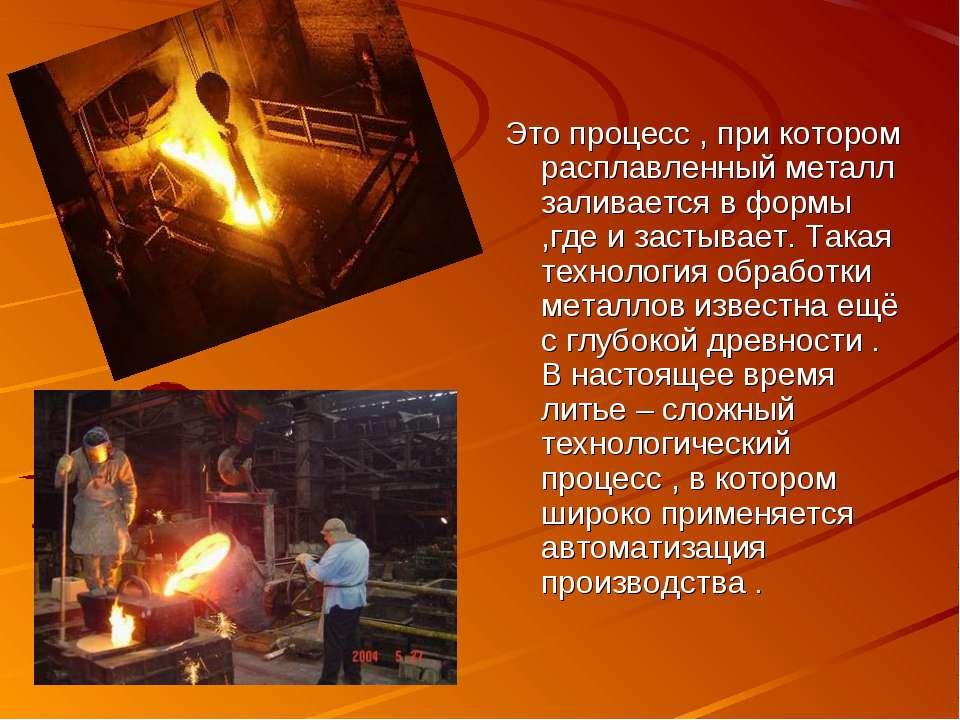 Это процесс , при котором расплавленный металл заливается в формы ,где и заст...