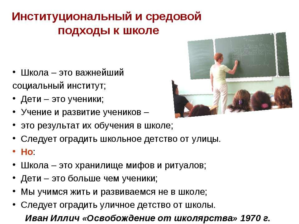 Институциональный и средовой подходы к школе Школа – это важнейший социальный...