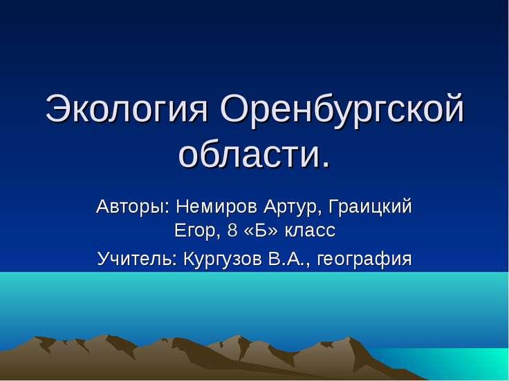 Экология Оренбургской области. Авторы: Немиров Артур, Граицкий Егор, 8 «Б» кл...
