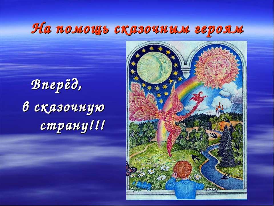 На помощь сказочным героям Вперёд, в сказочную страну!!!