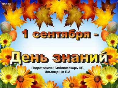 Подготовила: Библиотекарь ЦБ Ильющенко Е.А