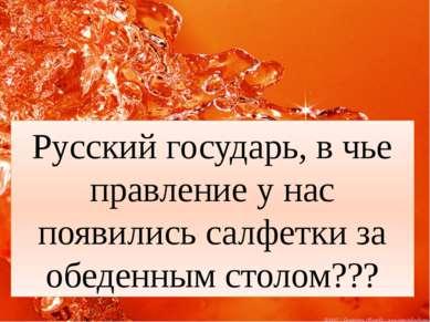 Русский государь, в чье правление у нас появились салфетки за обеденным столо...
