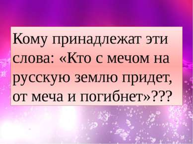 Кому принадлежат эти слова: «Кто с мечом на русскую землю придет, от меча и п...