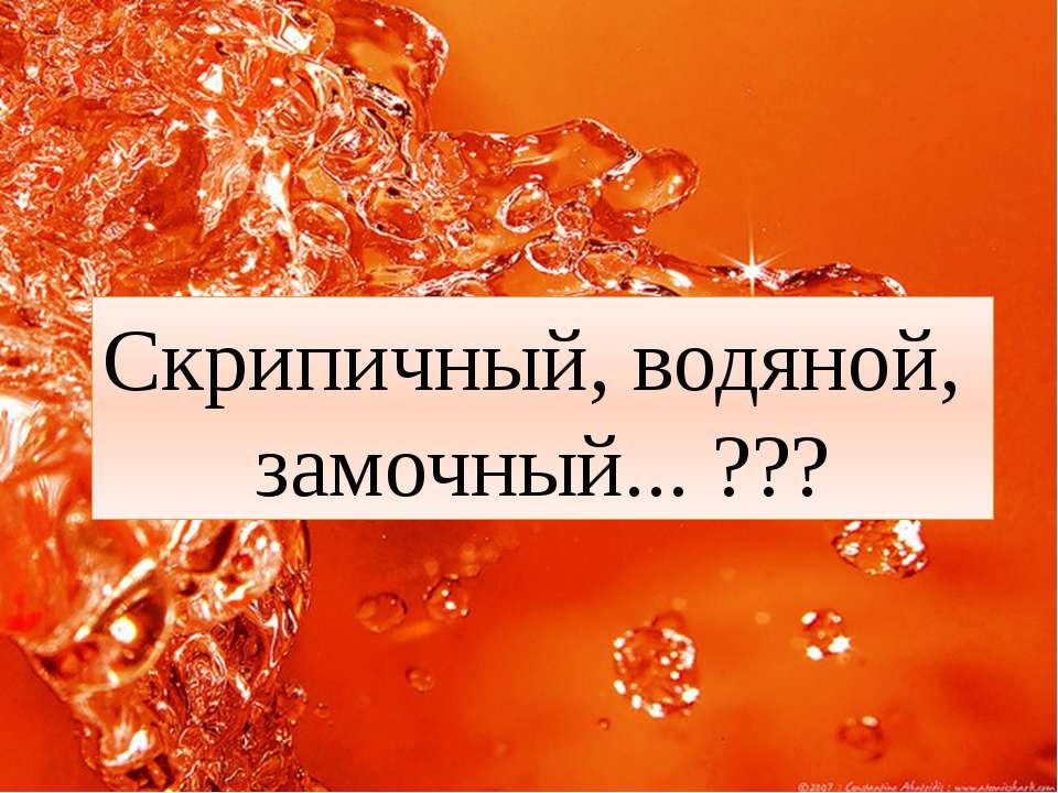 Скрипичный, водяной, замочный... ???