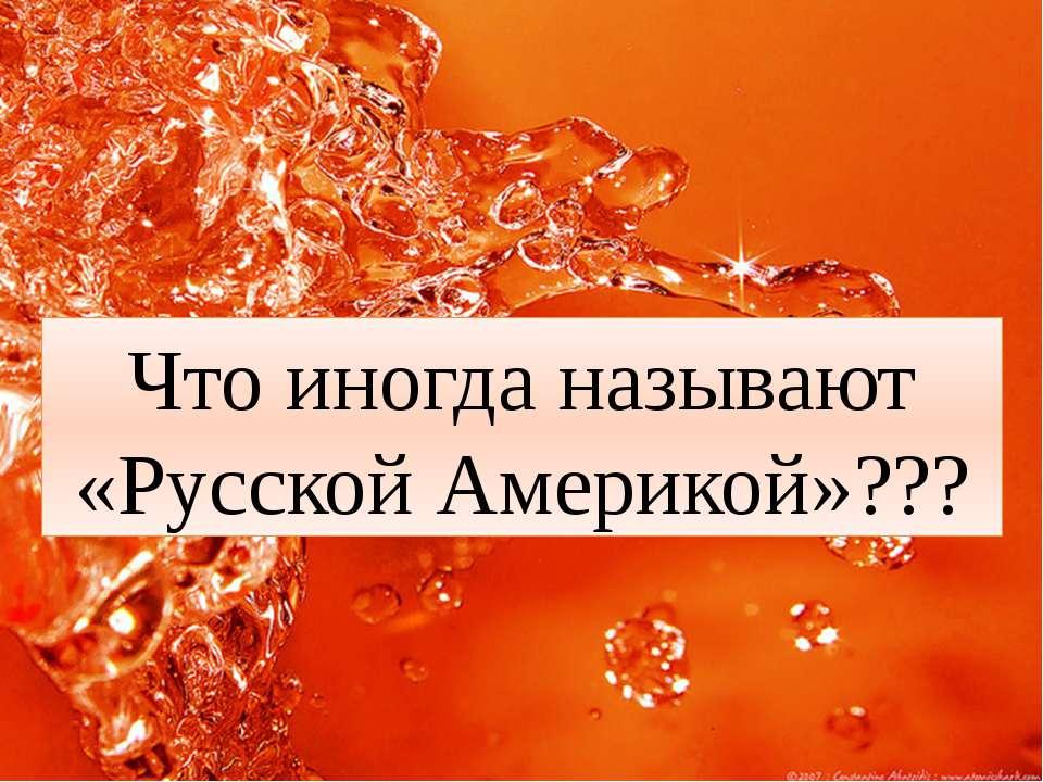 Что иногда называют «Русской Америкой»???