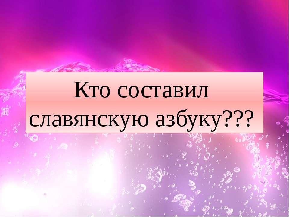 Кто составил славянскую азбуку???