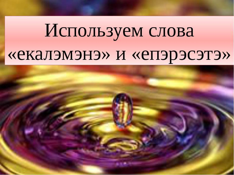 Используем слова «екалэмэнэ» и «епэрэсэтэ»