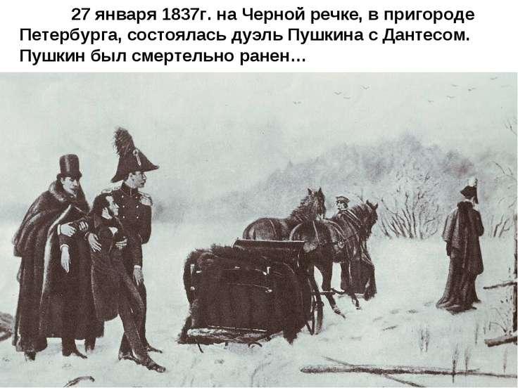 27 января 1837г. на Черной речке, в пригороде Петербурга, состоялась дуэль Пу...