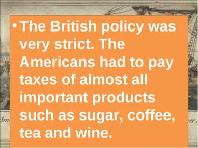 The British policy was very strict. The Americans had to pay taxes of almost ...