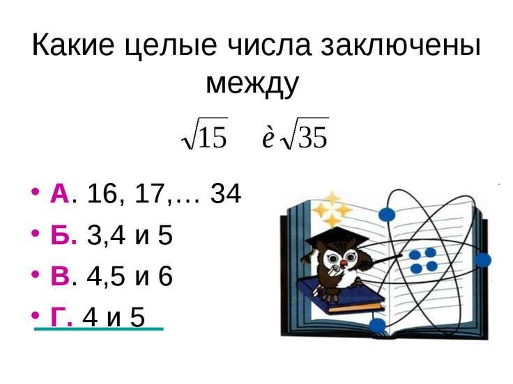 Какие целые числа заключены между А. 16, 17,… 34 Б. 3,4 и 5 В. 4,5 и 6 Г. 4 и 5