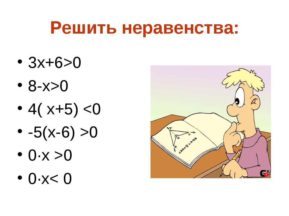 Решить неравенства: 3х+6>0 8-x>0 4( x+5) 0 0·x >0 0·x< 0