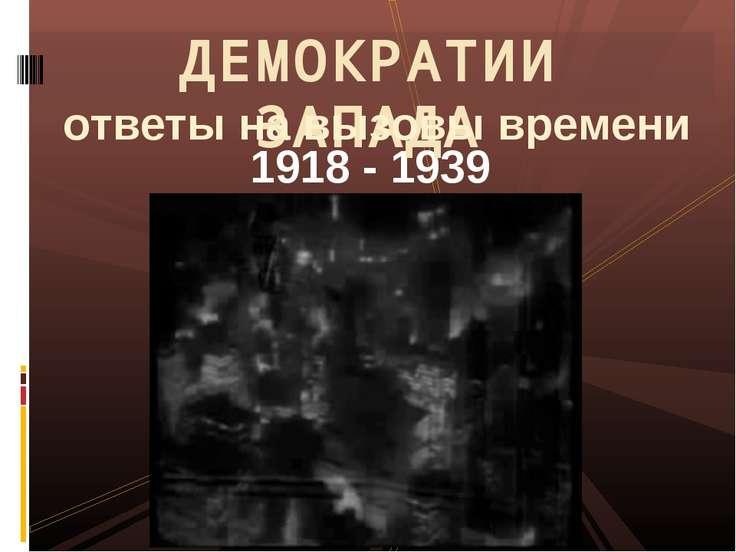 1918 - 1939 ДЕМОКРАТИИ ЗАПАДА ответы на вызовы времени
