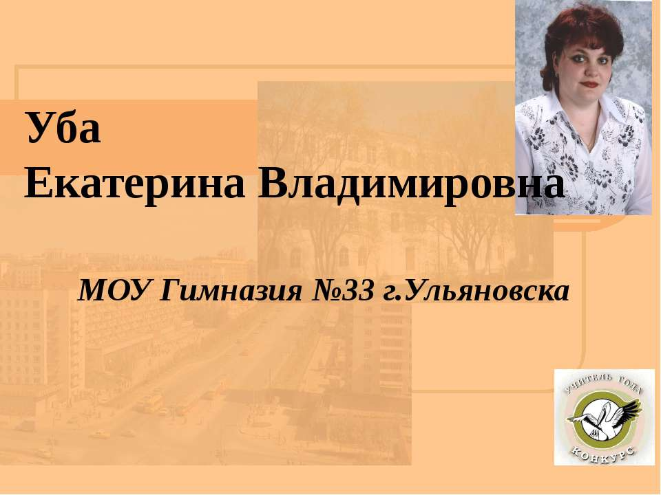 Уба Екатерина Владимировна МОУ Гимназия №33 г.Ульяновска Уба Екатерина Владим...