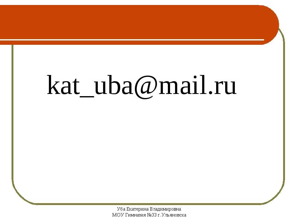 Уба Екатерина Владимировна МОУ Гимназия №33 г.Ульяновска kat_uba@mail.ru Уба ...