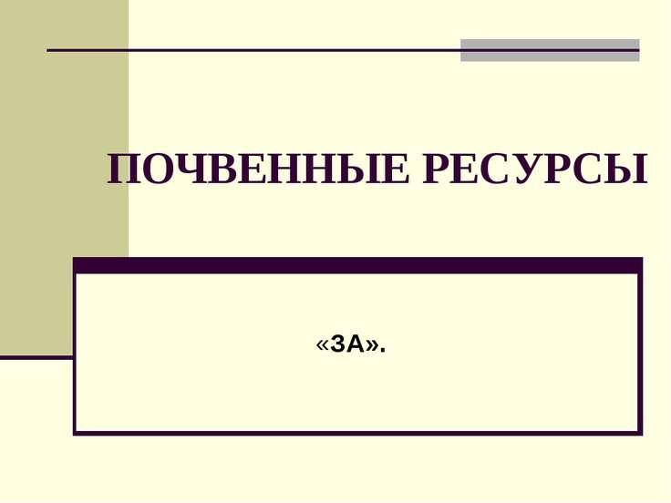 ПОЧВЕННЫЕ РЕСУРСЫ «ЗА».