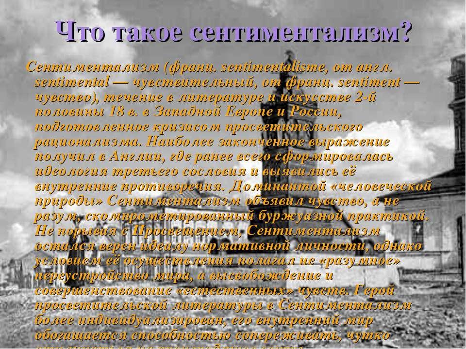 Что такое сентиментализм? Сентиментализм (франц. sentimentalisme, от англ. se...