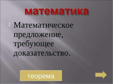 Математическое предложение, требующее доказательство. теорема