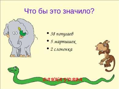 Что бы это значило? 38 попугаев 5 мартышек 2 слоненка ДЛИНА УДАВА