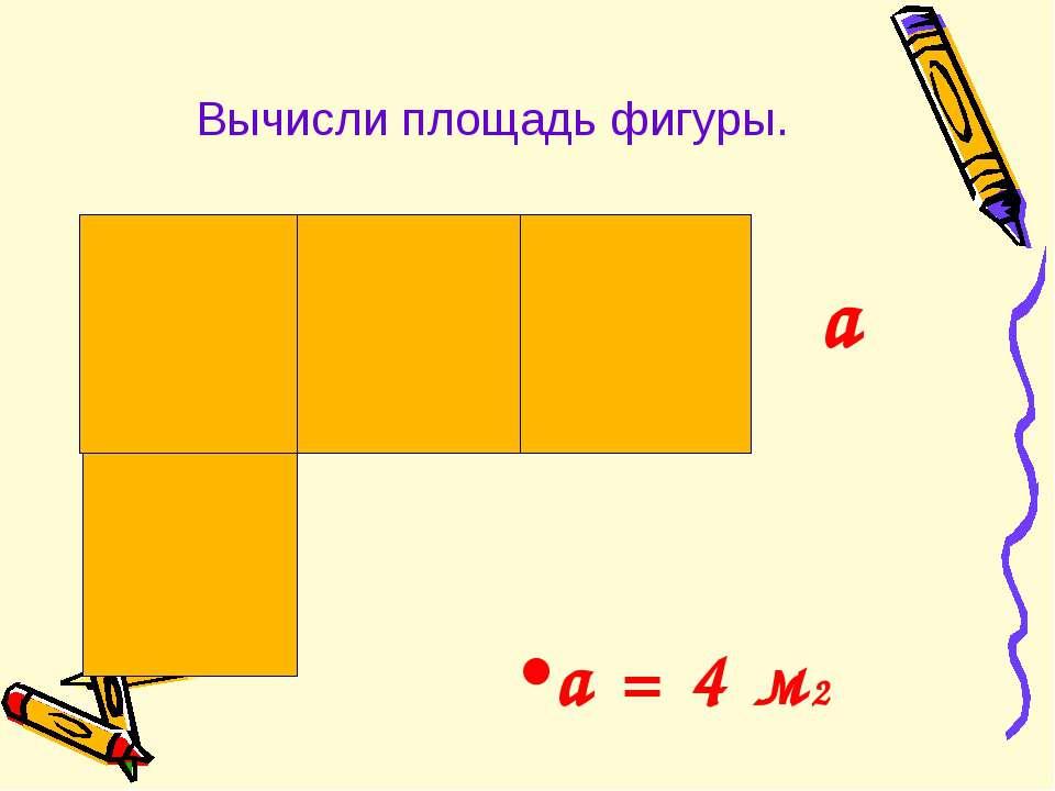 Вычисли площадь фигуры. a = 4 м2 а