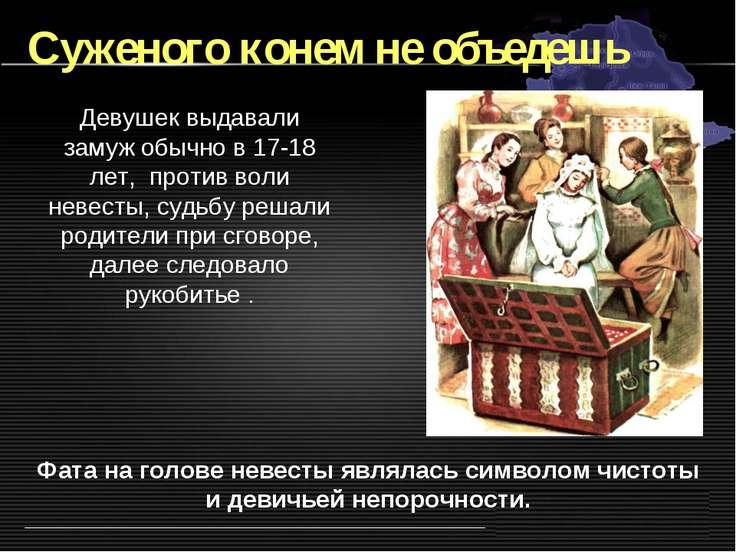 Суженого конем не объедешь Девушек выдавали замуж обычно в 17-18 лет, против ...