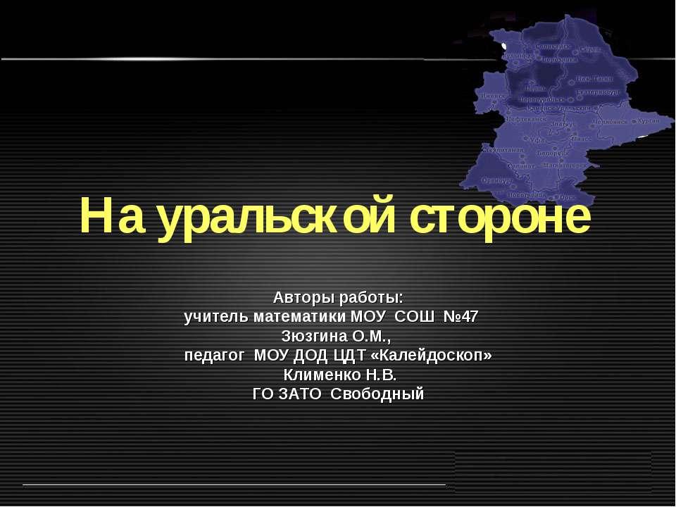 На уральской стороне Авторы работы: учитель математики МОУ СОШ №47 Зюзгина О....