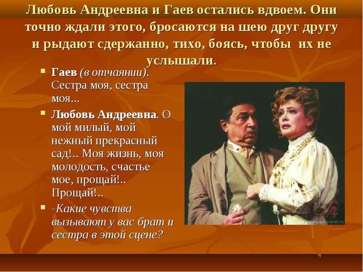 Любовь Андреевна и Гаев остались вдвоем. Они точно ждали этого, бросаются на ...