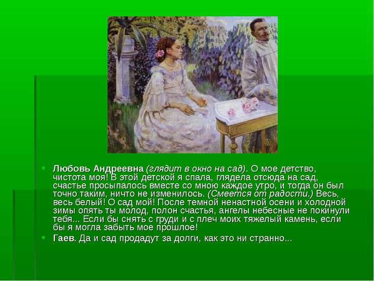 Любовь Андреевна (глядит в окно на сад). О мое детство, чистота моя! В этой д...