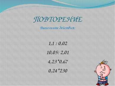 ПОВТОРЕНИЕ Выполните действия: 1,1 : 0,02 10,05: 2,01 4,23*0,67 0,24*230
