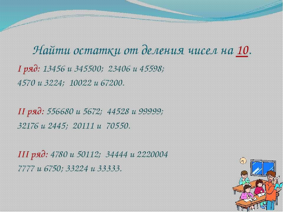 Найти остатки от деления чисел на 10. I ряд: 13456 и 345500; 23406 и 45598; 4...