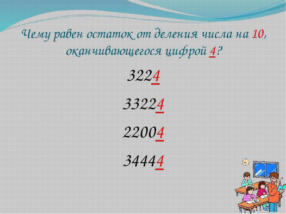 Чему равен остаток от деления числа на 10, оканчивающегося цифрой 4? 3224 332...