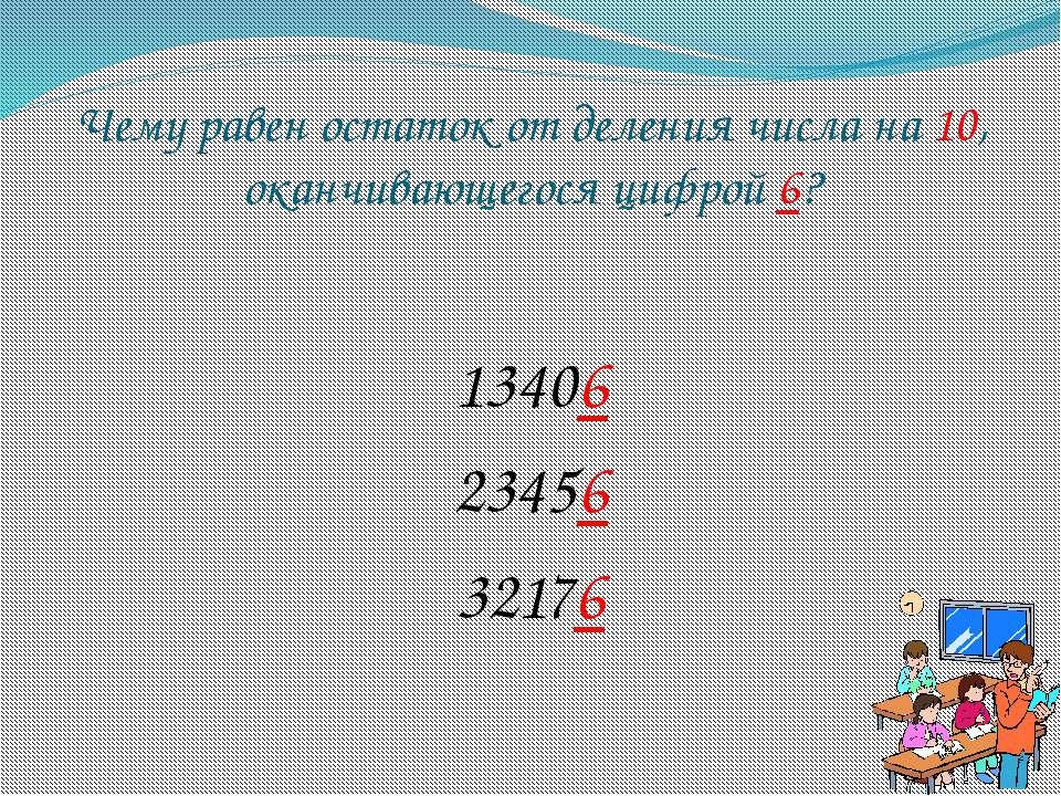 Чему равен остаток от деления числа на 10, оканчивающегося цифрой 6? 13406 23...