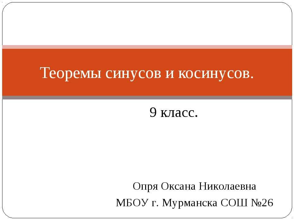 9 класс. Теоремы синусов и косинусов. Опря Оксана Николаевна МБОУ г. Мурманск...