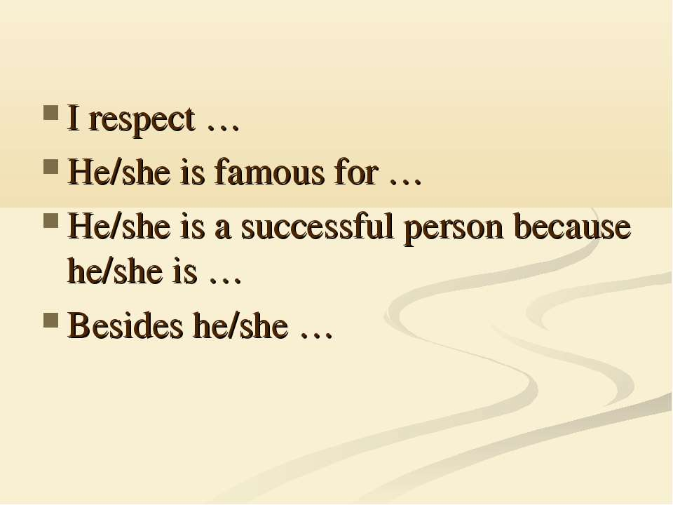 I respect … He/she is famous for … He/she is a successful person because he/s...
