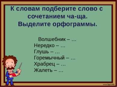 Ксловам подберите слово с сочетанием ча-ща. Выделите орфограммы. Волшебни...