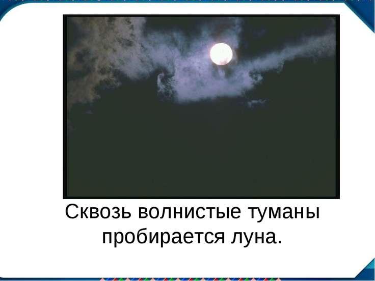 Сквозь волнистые туманы пробирается луна.