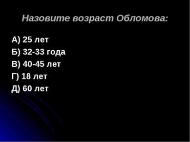 Назовите возраст Обломова: А) 25 лет Б) 32-33 года В) 40-45 лет Г) 18 лет Д) ...