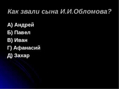 Как звали сына И.И.Обломова? А) Андрей Б) Павел В) Иван Г) Афанасий Д) Захар