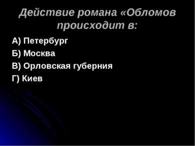 Действие романа «Обломов происходит в: А) Петербург Б) Москва В) Орловская гу...