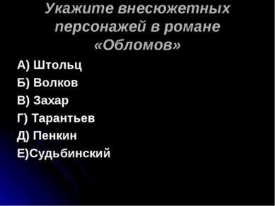 Укажите внесюжетных персонажей в романе «Обломов» А) Штольц Б) Волков В) Заха...