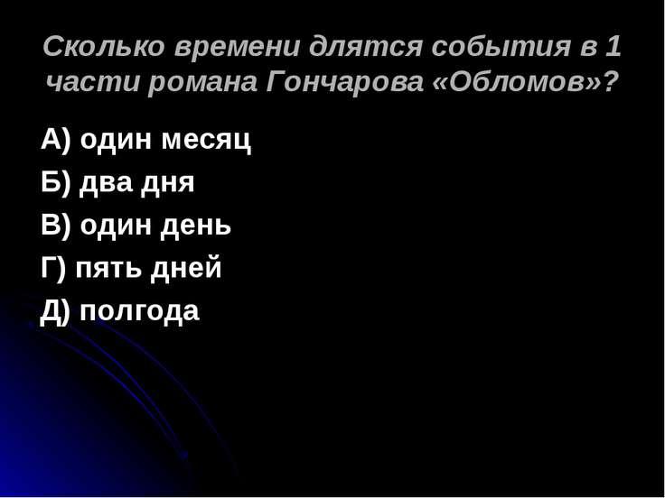 Сколько времени длятся события в 1 части романа Гончарова «Обломов»? А) один ...
