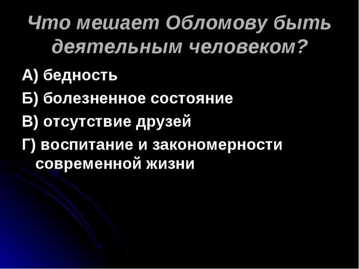 Что мешает Обломову быть деятельным человеком? А) бедность Б) болезненное сос...