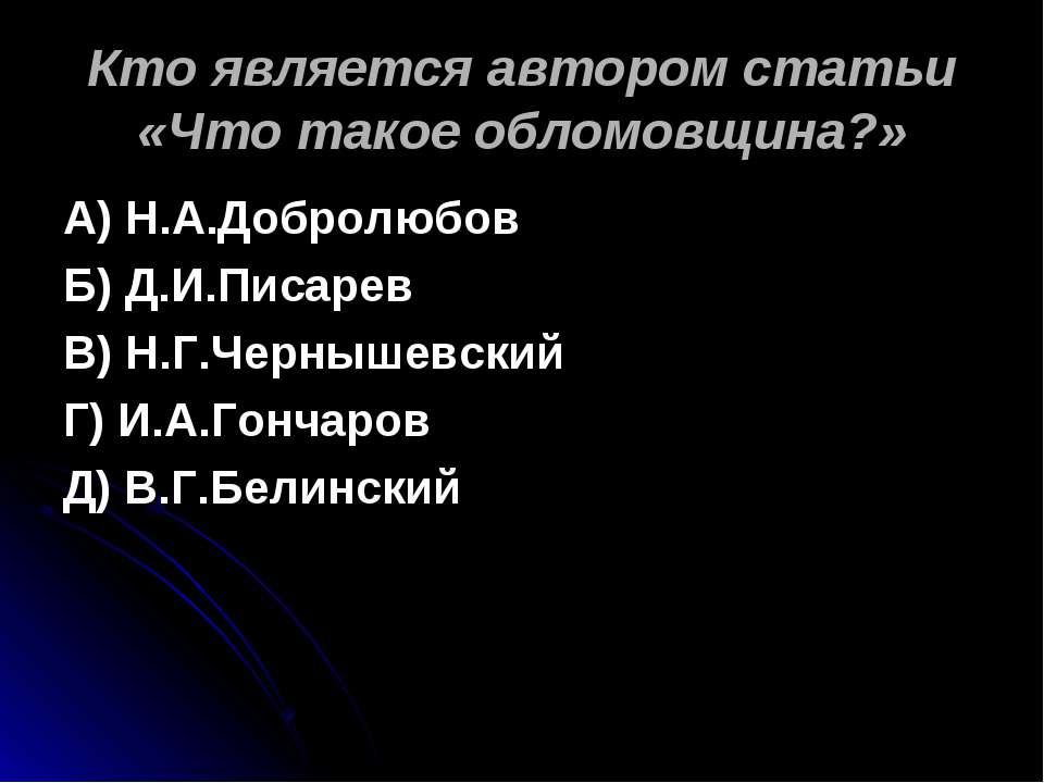 Кто является автором статьи «Что такое обломовщина?» А) Н.А.Добролюбов Б) Д.И...