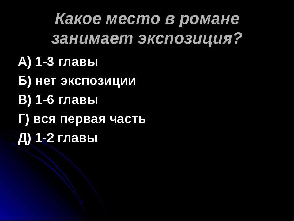 Какое место в романе занимает экспозиция? А) 1-3 главы Б) нет экспозиции В) 1...