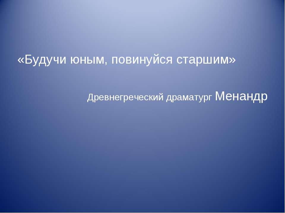 «Будучи юным, повинуйся старшим» Древнегреческий драматург Менандр