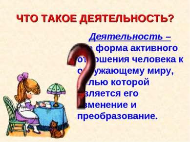 ЧТО ТАКОЕ ДЕЯТЕЛЬНОСТЬ? Деятельность – это форма активного отношения человека...