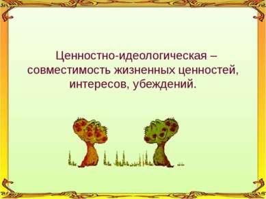 Ценностно-идеологическая – совместимость жизненных ценностей, интересов, убеж...