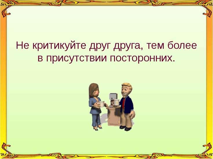 Не критикуйте друг друга, тем более в присутствии посторонних.